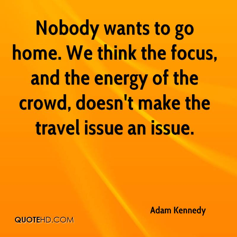 Nobody wants to go home. We think the focus, and the energy of the crowd, doesn't make the travel issue an issue.