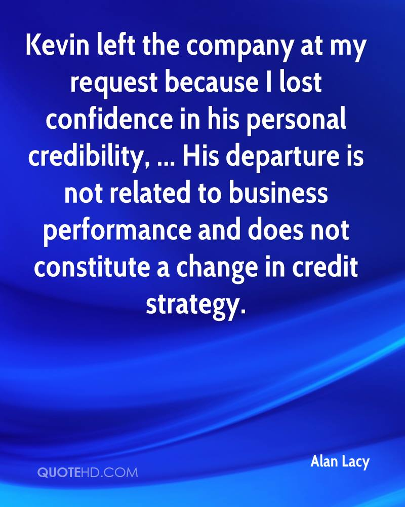 Kevin left the company at my request because I lost confidence in his personal credibility, ... His departure is not related to business performance and does not constitute a change in credit strategy.