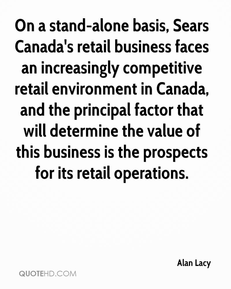 On a stand-alone basis, Sears Canada's retail business faces an increasingly competitive retail environment in Canada, and the principal factor that will determine the value of this business is the prospects for its retail operations.