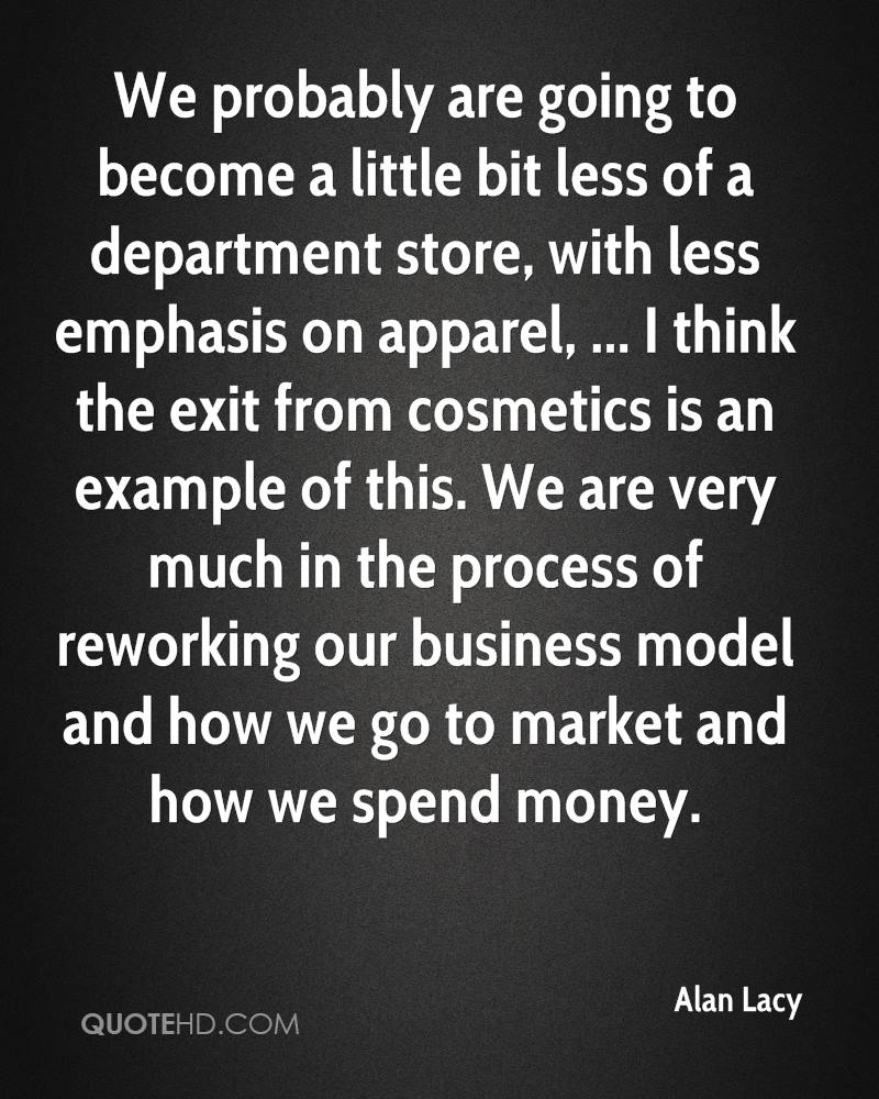 We probably are going to become a little bit less of a department store, with less emphasis on apparel, ... I think the exit from cosmetics is an example of this. We are very much in the process of reworking our business model and how we go to market and how we spend money.