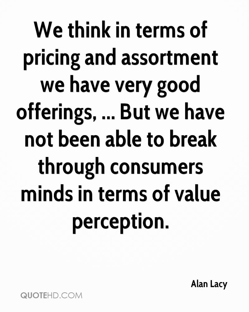 We think in terms of pricing and assortment we have very good offerings, ... But we have not been able to break through consumers minds in terms of value perception.