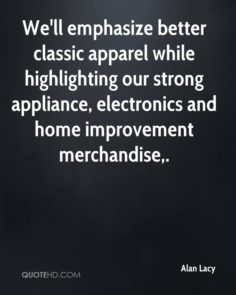 We'll emphasize better classic apparel while highlighting our strong appliance, electronics and home improvement merchandise.
