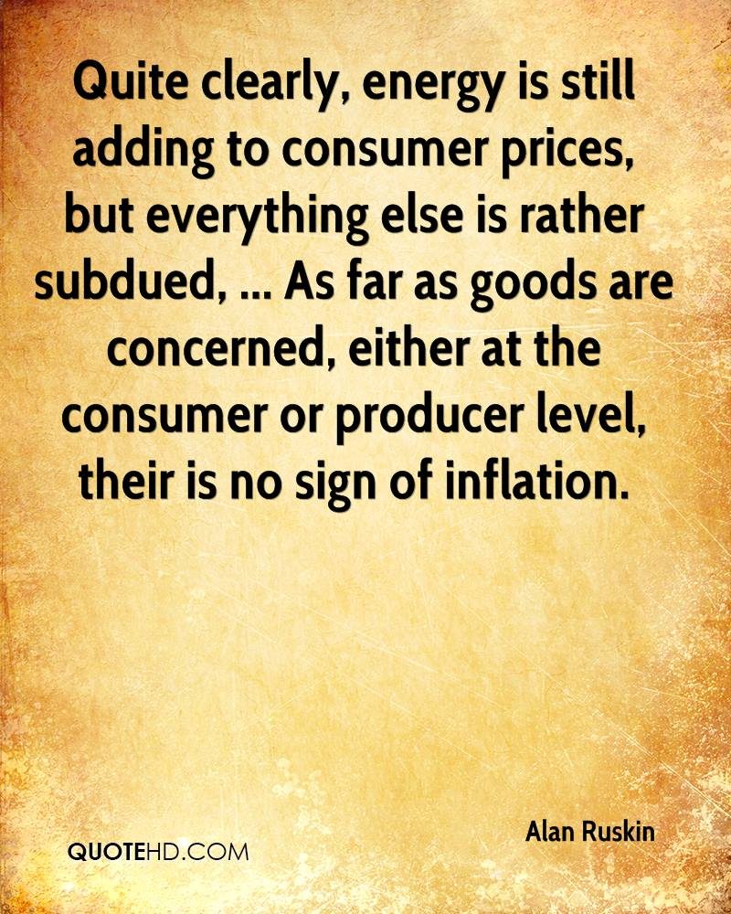 Quite clearly, energy is still adding to consumer prices, but everything else is rather subdued, ... As far as goods are concerned, either at the consumer or producer level, their is no sign of inflation.