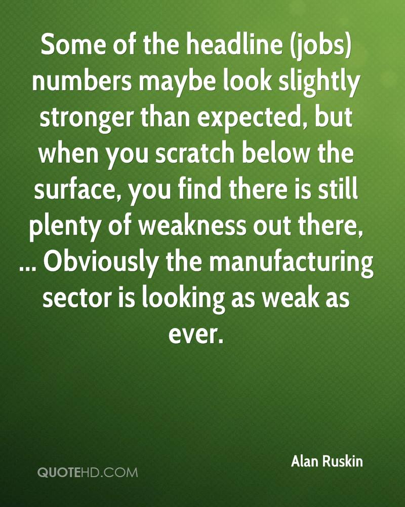Some of the headline (jobs) numbers maybe look slightly stronger than expected, but when you scratch below the surface, you find there is still plenty of weakness out there, ... Obviously the manufacturing sector is looking as weak as ever.