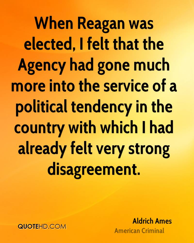 When Reagan was elected, I felt that the Agency had gone much more into the service of a political tendency in the country with which I had already felt very strong disagreement.