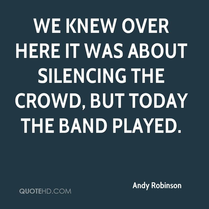 We knew over here it was about silencing the crowd, but today the band played.