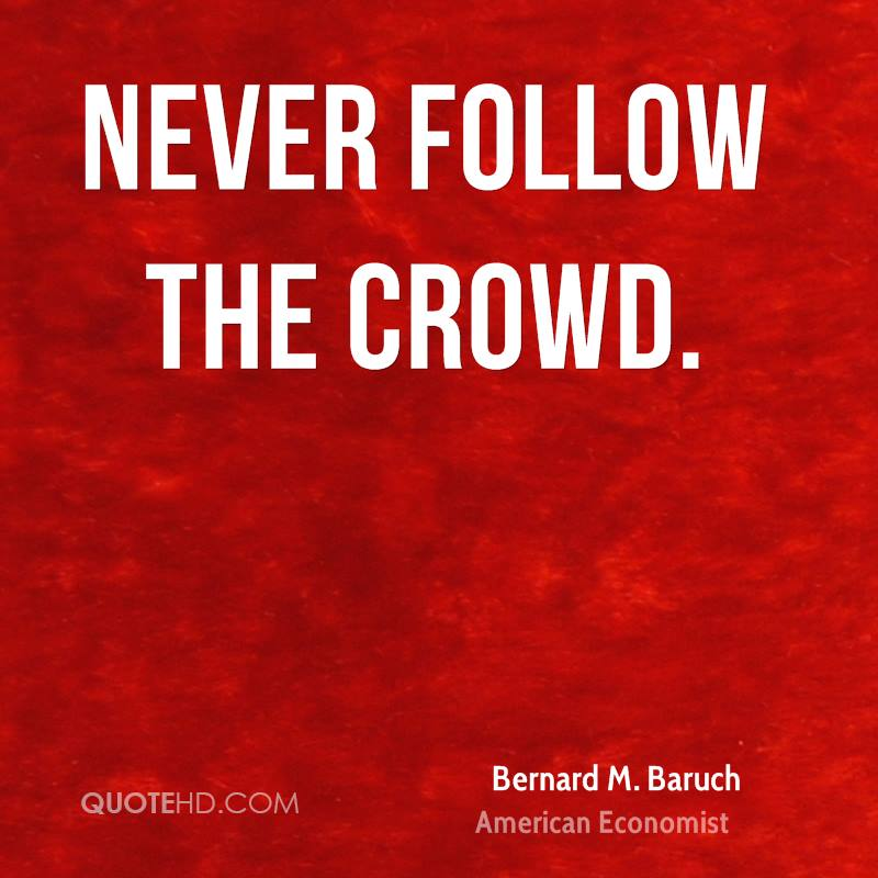 Never follow the crowd.