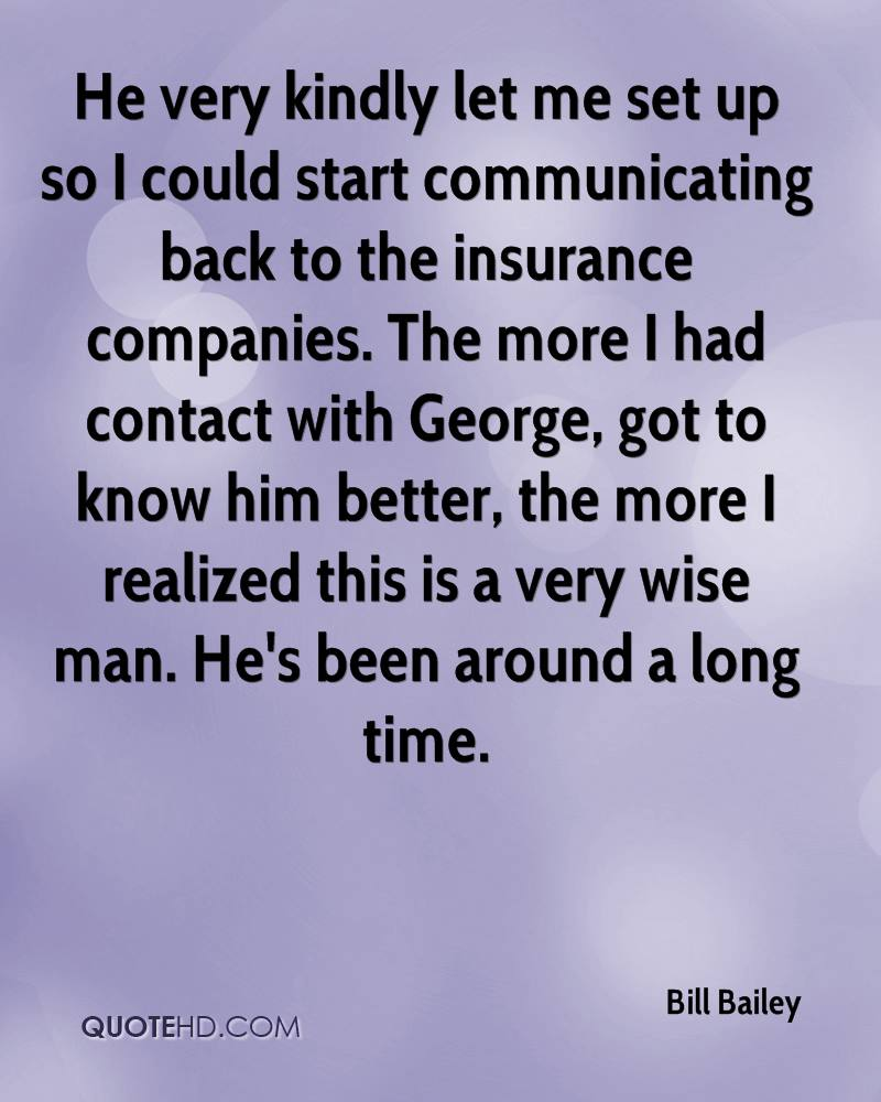 He very kindly let me set up so I could start communicating back to the insurance companies. The more I had contact with George, got to know him better, the more I realized this is a very wise man. He's been around a long time.