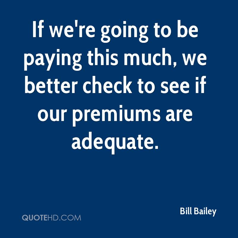 If we're going to be paying this much, we better check to see if our premiums are adequate.