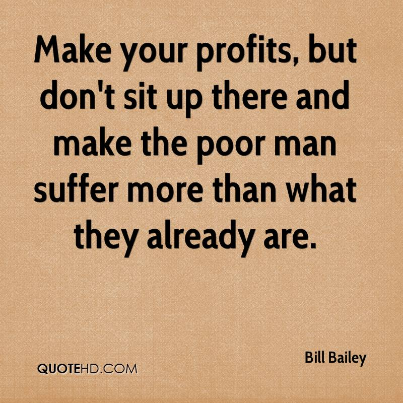 Make your profits, but don't sit up there and make the poor man suffer more than what they already are.