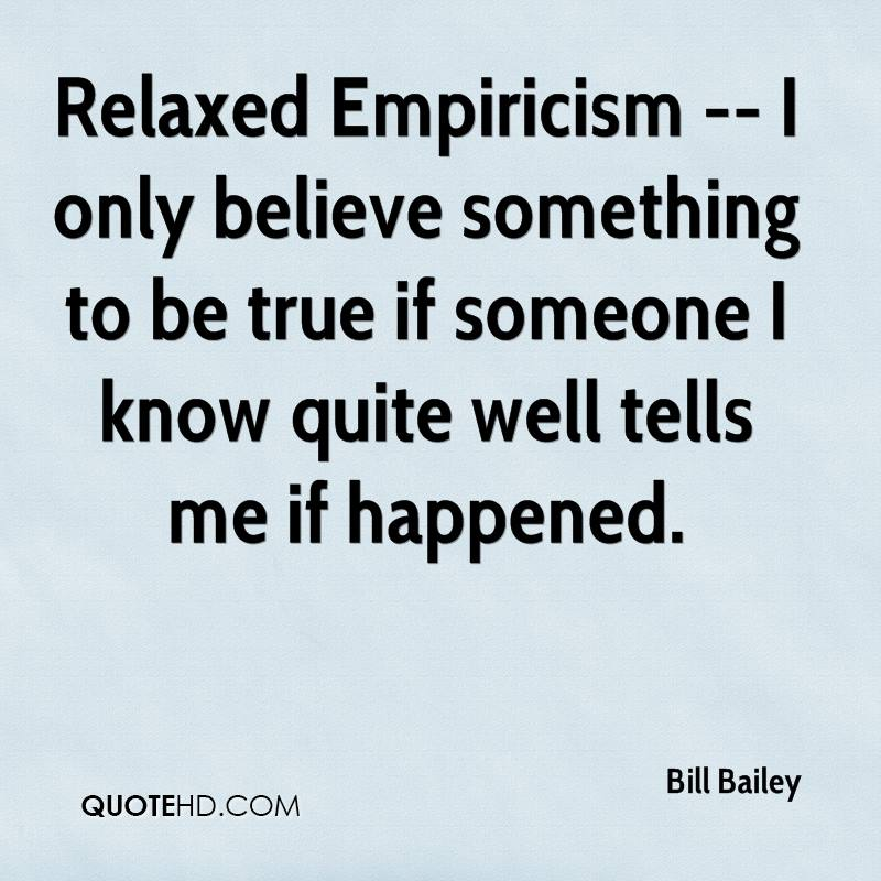 Relaxed Empiricism -- I only believe something to be true if someone I know quite well tells me if happened.