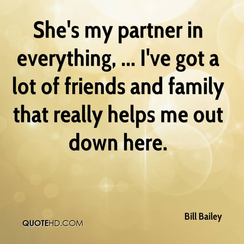 She's my partner in everything, ... I've got a lot of friends and family that really helps me out down here.