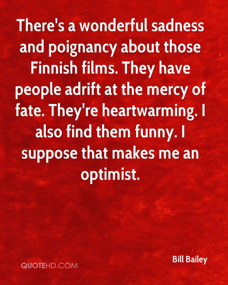There's a wonderful sadness and poignancy about those Finnish films. They have people adrift at the mercy of fate. They're heartwarming. I also find them funny. I suppose that makes me an optimist.