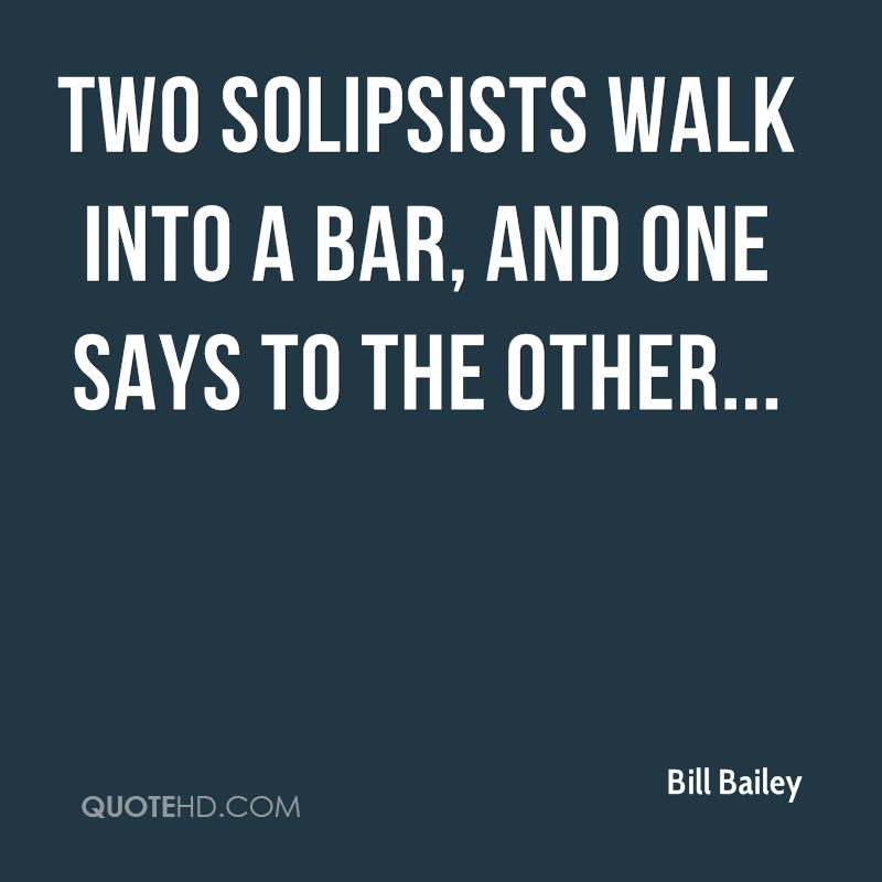 Two solipsists walk into a bar, and one says to the other...