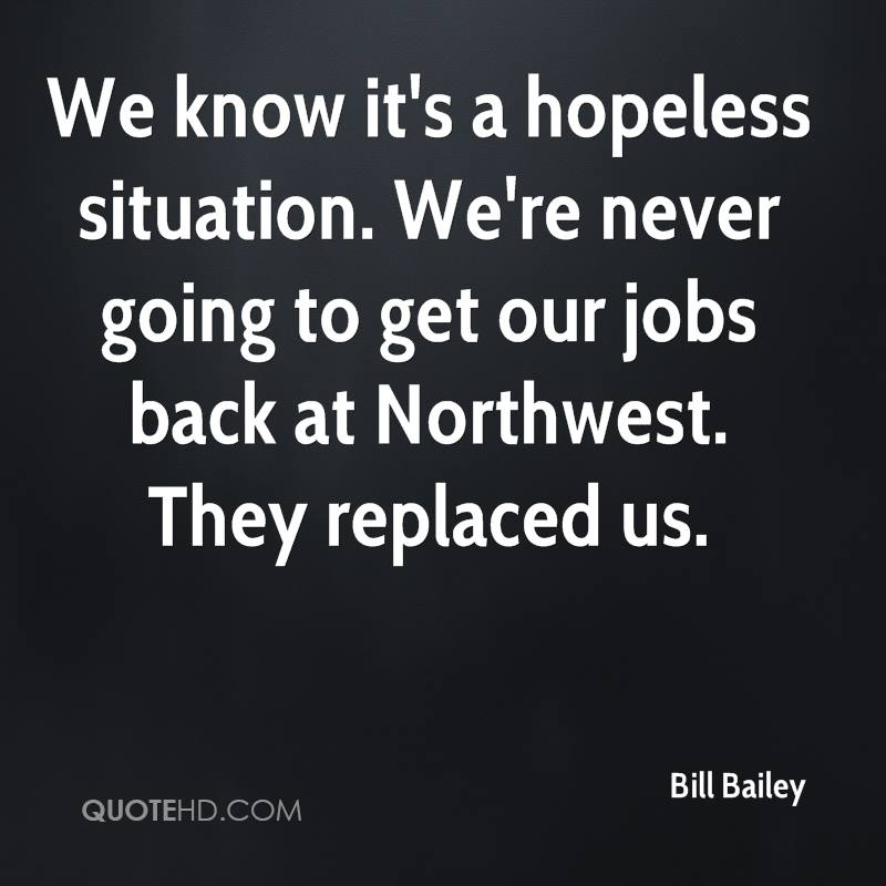 We know it's a hopeless situation. We're never going to get our jobs back at Northwest. They replaced us.