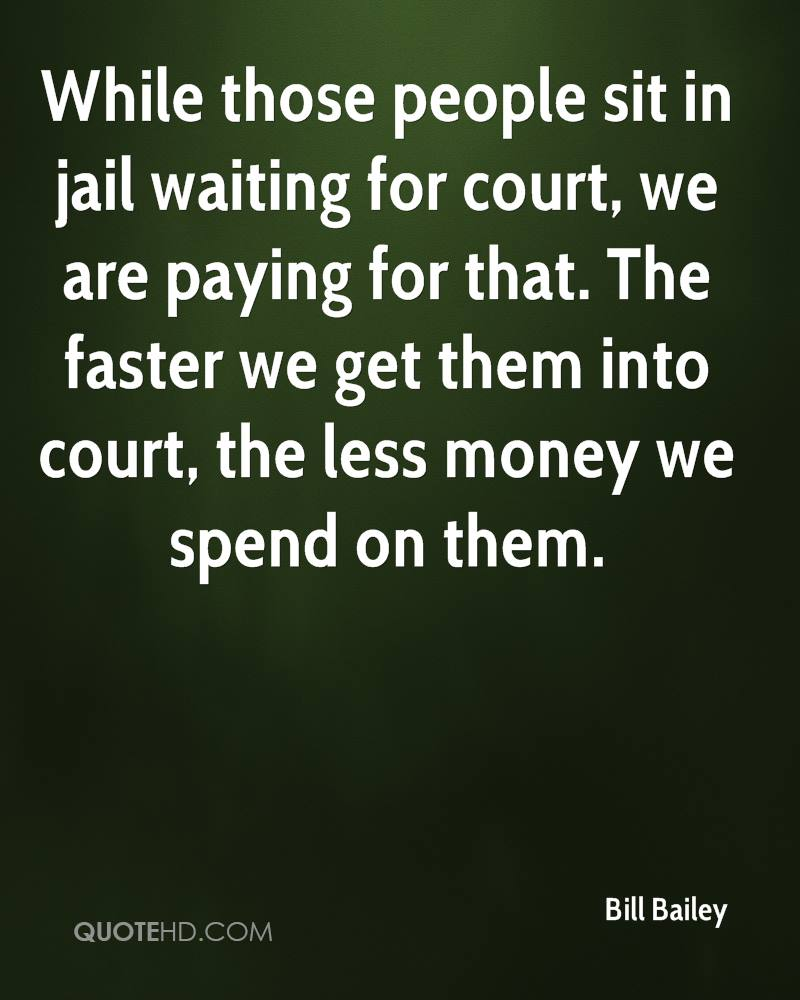 While those people sit in jail waiting for court, we are paying for that. The faster we get them into court, the less money we spend on them.