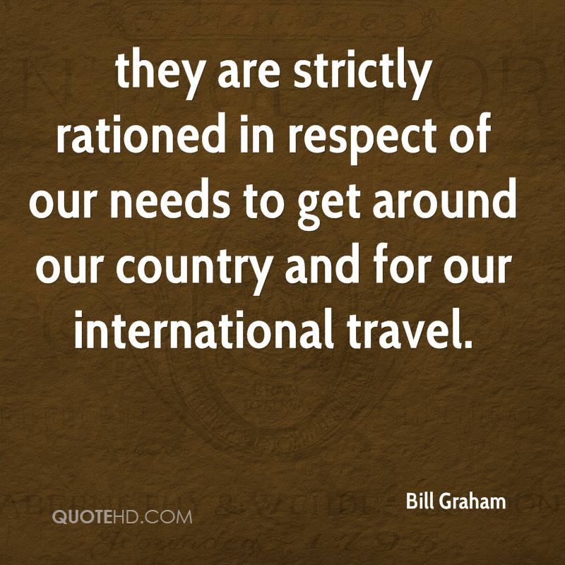 they are strictly rationed in respect of our needs to get around our country and for our international travel.