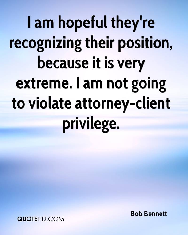I am hopeful they're recognizing their position, because it is very extreme. I am not going to violate attorney-client privilege.