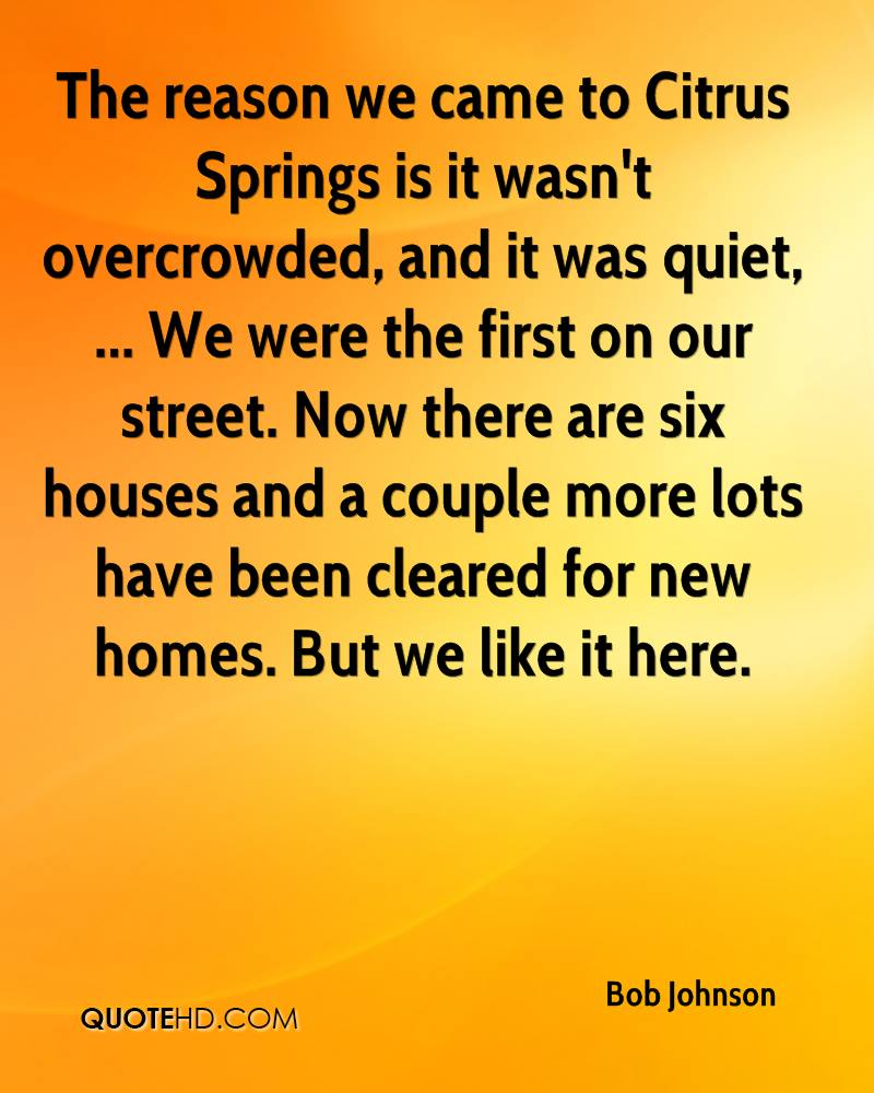 The reason we came to Citrus Springs is it wasn't overcrowded, and it was quiet, ... We were the first on our street. Now there are six houses and a couple more lots have been cleared for new homes. But we like it here.