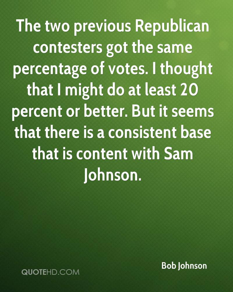 The two previous Republican contesters got the same percentage of votes. I thought that I might do at least 20 percent or better. But it seems that there is a consistent base that is content with Sam Johnson.