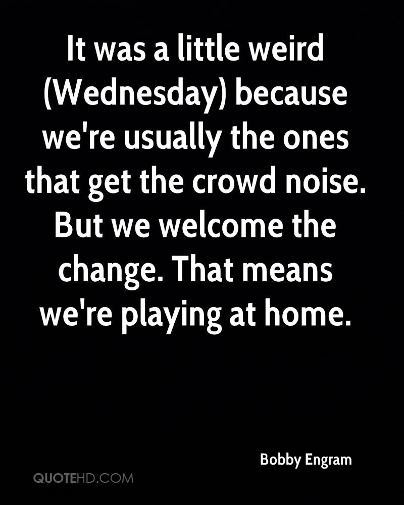 It was a little weird (Wednesday) because we're usually the ones that get the crowd noise. But we welcome the change. That means we're playing at home.