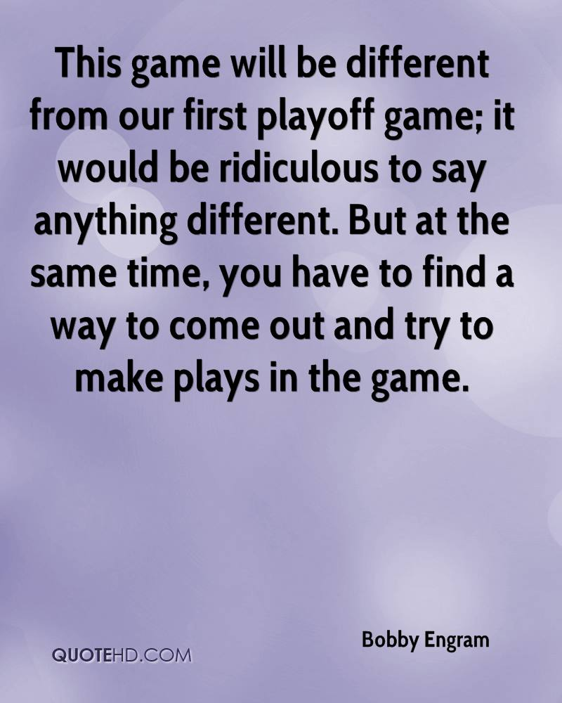 This game will be different from our first playoff game; it would be ridiculous to say anything different. But at the same time, you have to find a way to come out and try to make plays in the game.