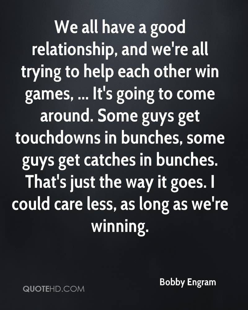 We all have a good relationship, and we're all trying to help each other win games, ... It's going to come around. Some guys get touchdowns in bunches, some guys get catches in bunches. That's just the way it goes. I could care less, as long as we're winning.