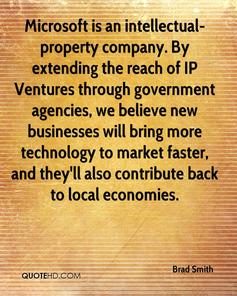 Microsoft is an intellectual-property company. By extending the reach of IP Ventures through government agencies, we believe new businesses will bring more technology to market faster, and they'll also contribute back to local economies.