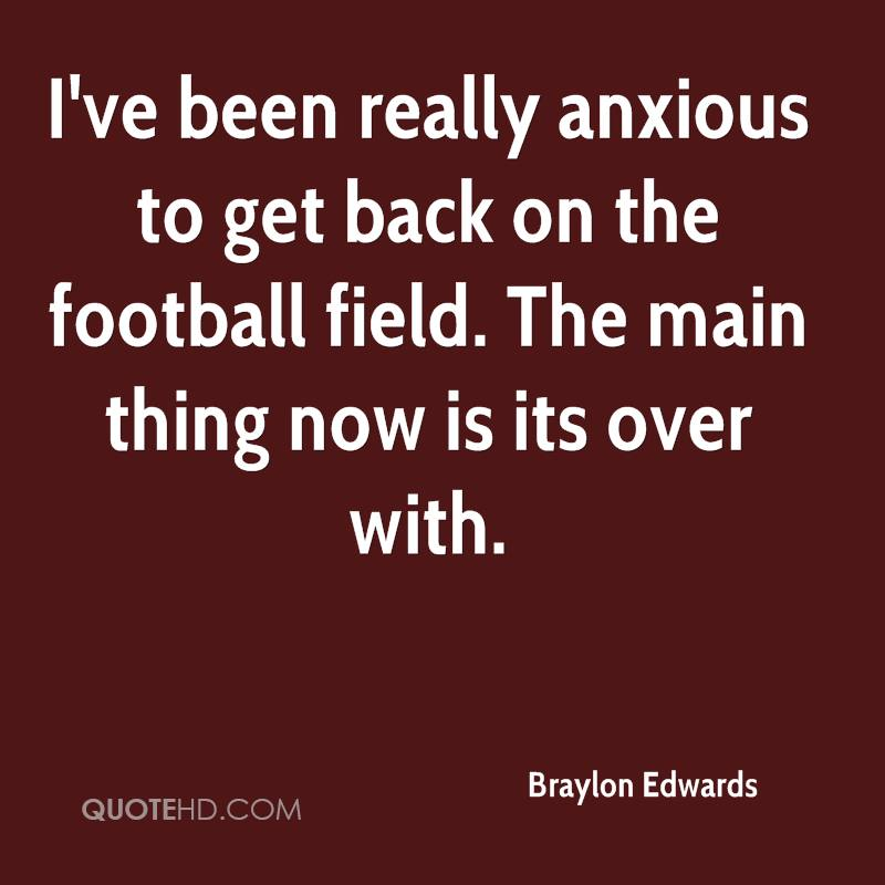 I've been really anxious to get back on the football field. The main thing now is its over with.