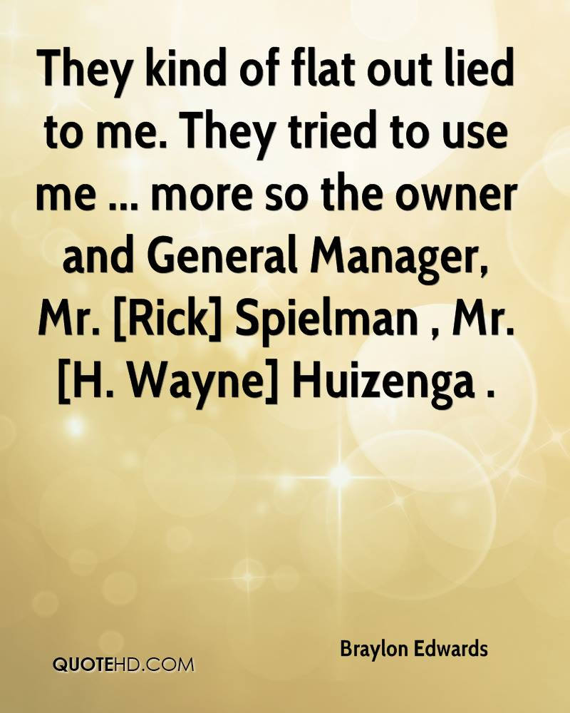 They kind of flat out lied to me. They tried to use me ... more so the owner and General Manager, Mr. [Rick] Spielman , Mr. [H. Wayne] Huizenga .