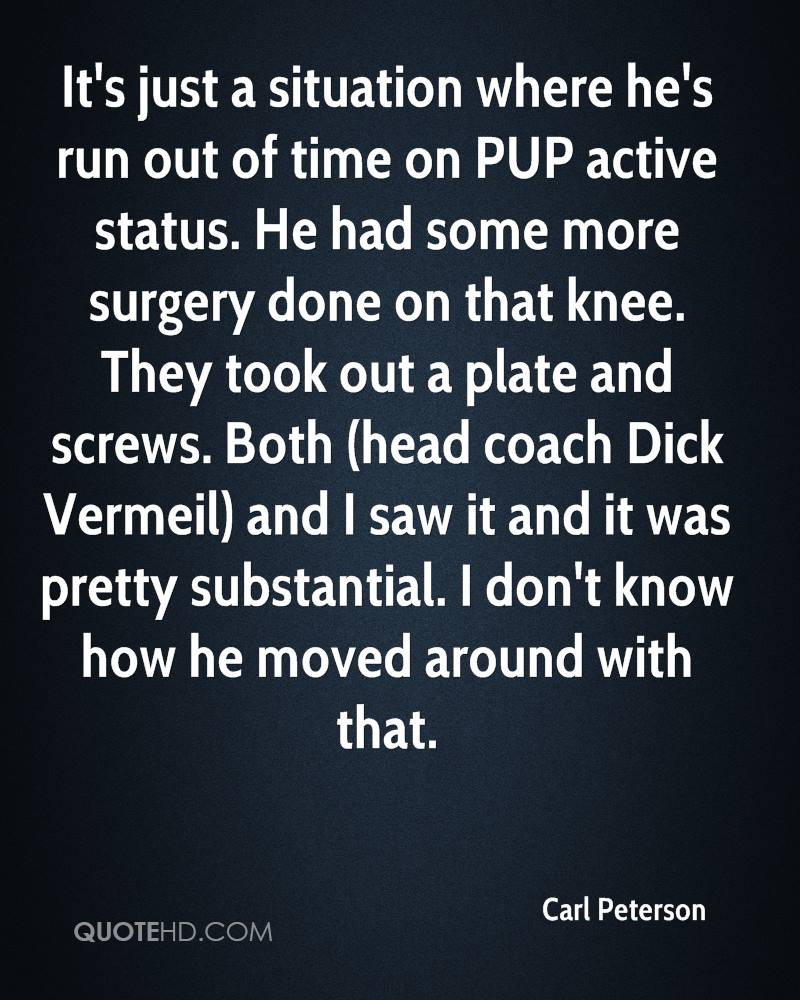 It's just a situation where he's run out of time on PUP active status. He had some more surgery done on that knee. They took out a plate and screws. Both (head coach Dick Vermeil) and I saw it and it was pretty substantial. I don't know how he moved around with that.