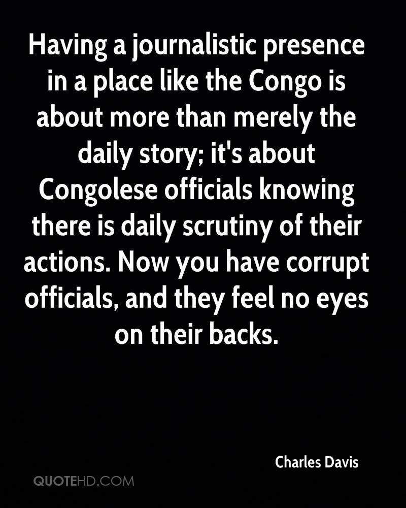 Having a journalistic presence in a place like the Congo is about more than merely the daily story; it's about Congolese officials knowing there is daily scrutiny of their actions. Now you have corrupt officials, and they feel no eyes on their backs.
