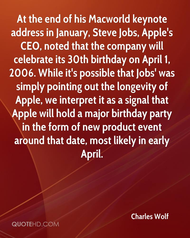At the end of his Macworld keynote address in January, Steve Jobs, Apple's CEO, noted that the company will celebrate its 30th birthday on April 1, 2006. While it's possible that Jobs' was simply pointing out the longevity of Apple, we interpret it as a signal that Apple will hold a major birthday party in the form of new product event around that date, most likely in early April.