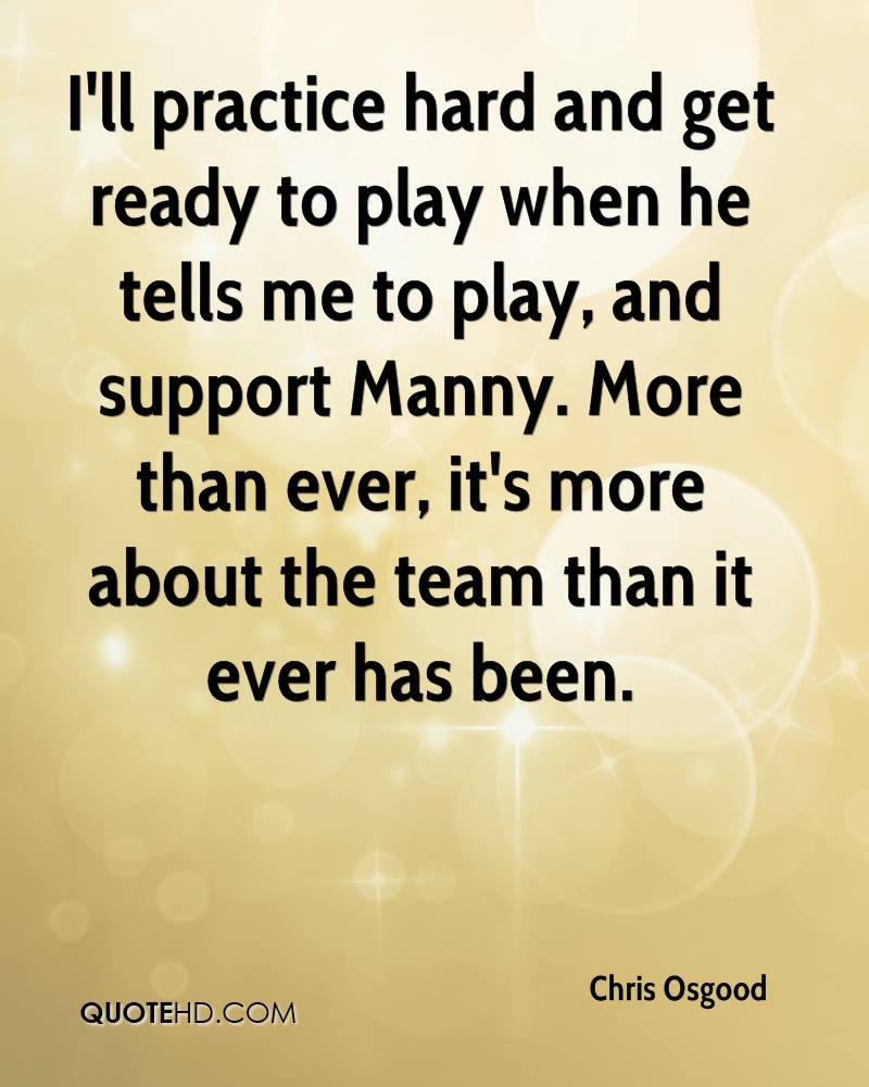 I'll practice hard and get ready to play when he tells me to play, and support Manny. More than ever, it's more about the team than it ever has been.