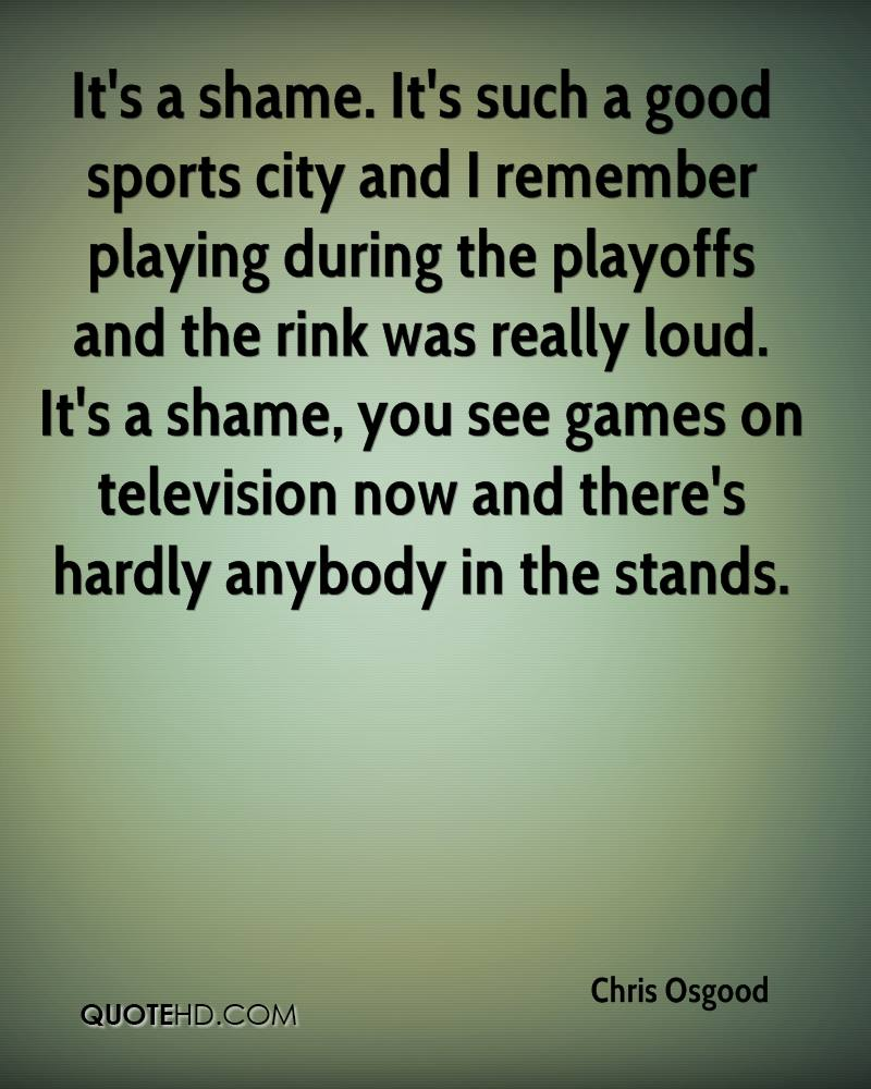 It's a shame. It's such a good sports city and I remember playing during the playoffs and the rink was really loud. It's a shame, you see games on television now and there's hardly anybody in the stands.
