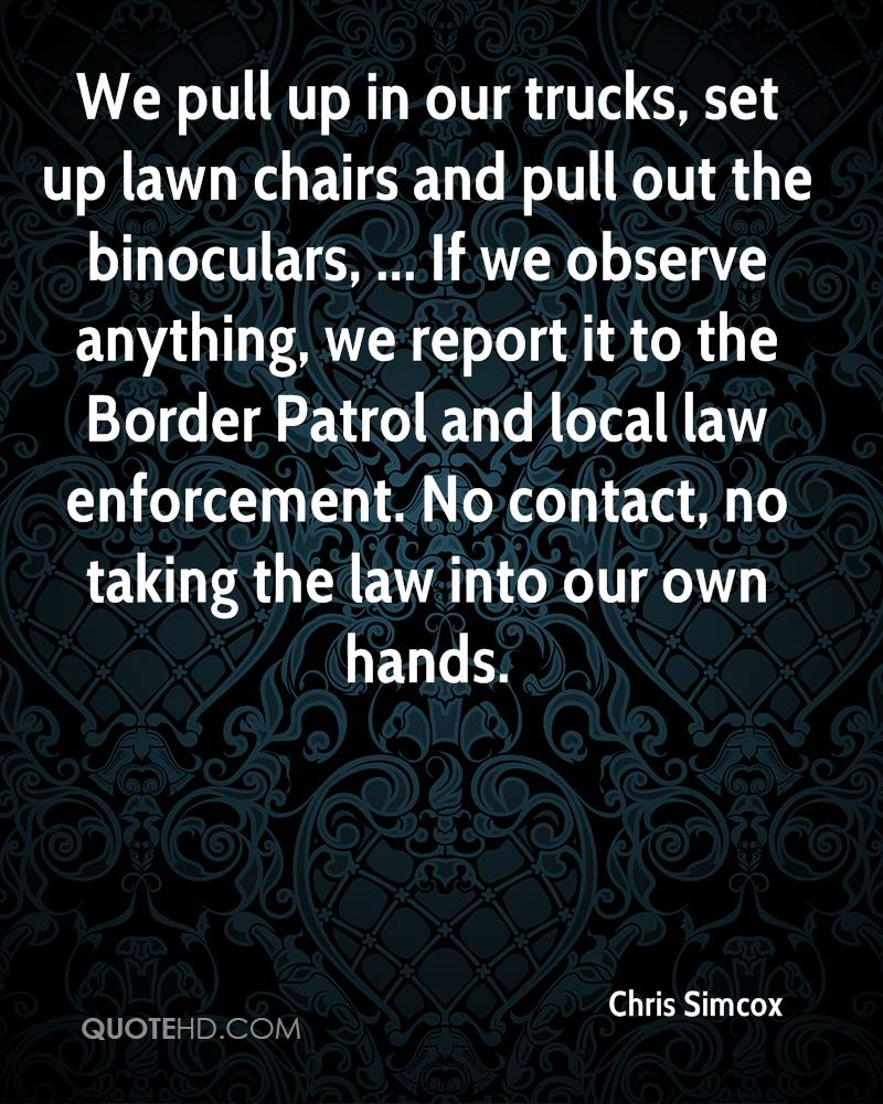 We pull up in our trucks, set up lawn chairs and pull out the binoculars, ... If we observe anything, we report it to the Border Patrol and local law enforcement. No contact, no taking the law into our own hands.