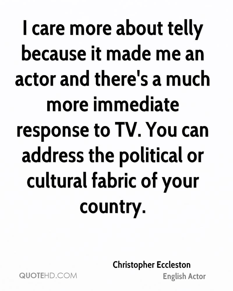 I care more about telly because it made me an actor and there's a much more immediate response to TV. You can address the political or cultural fabric of your country.