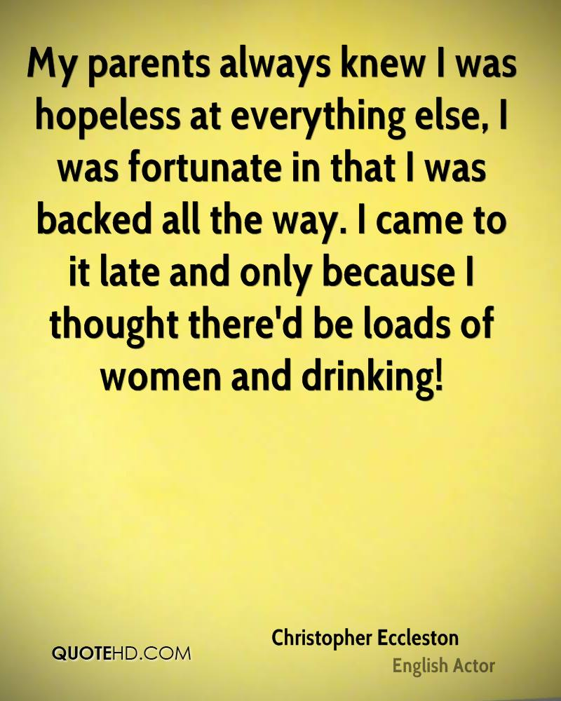 My parents always knew I was hopeless at everything else, I was fortunate in that I was backed all the way. I came to it late and only because I thought there'd be loads of women and drinking!