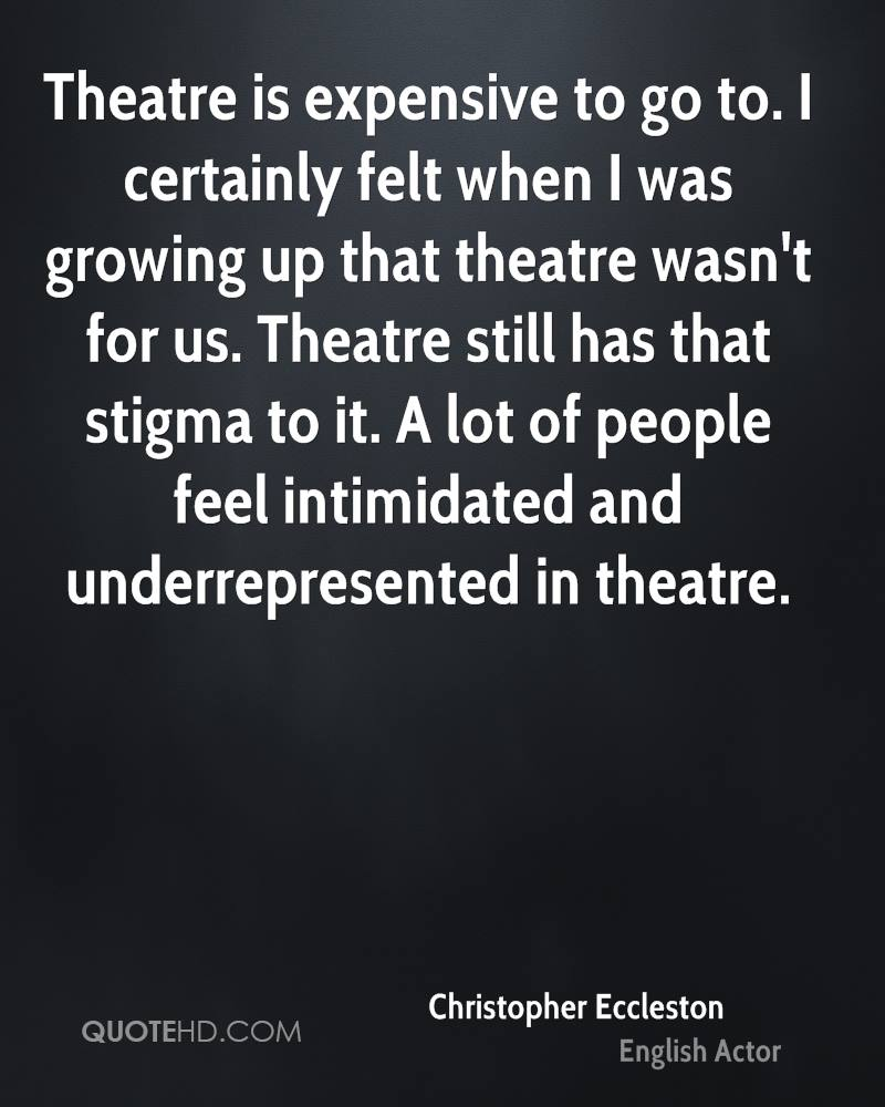 Theatre is expensive to go to. I certainly felt when I was growing up that theatre wasn't for us. Theatre still has that stigma to it. A lot of people feel intimidated and underrepresented in theatre.