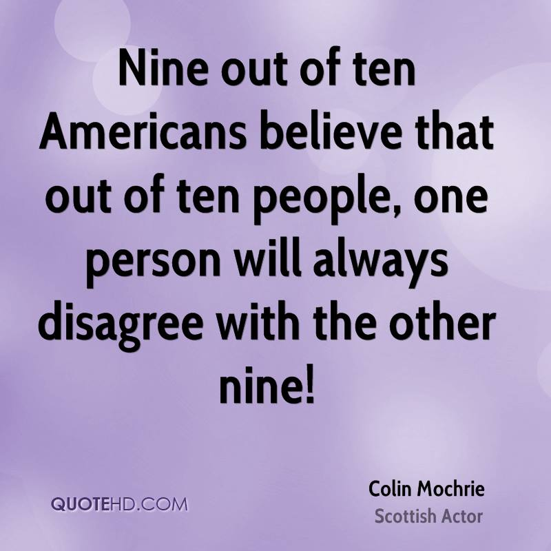 Nine out of ten Americans believe that out of ten people, one person will always disagree with the other nine!