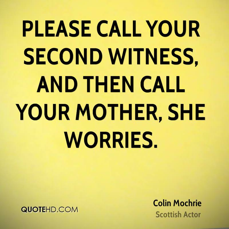 Please call your second witness, and then call your mother, she worries.