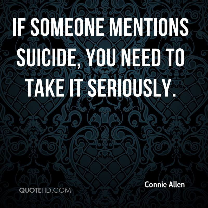 If someone mentions suicide, you need to take it seriously.