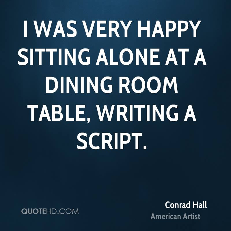 I was very happy sitting alone at a dining room table, writing a script.