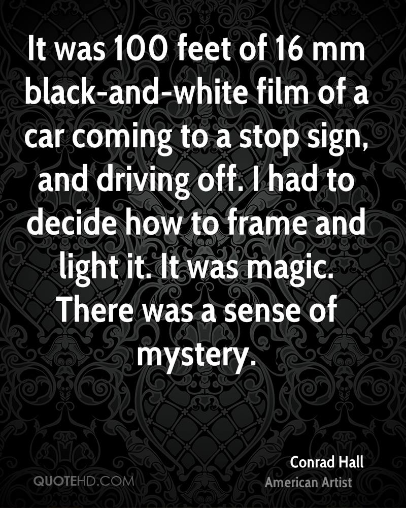 It was 100 feet of 16 mm black-and-white film of a car coming to a stop sign, and driving off. I had to decide how to frame and light it. It was magic. There was a sense of mystery.