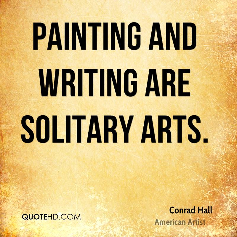 Painting and writing are solitary arts.