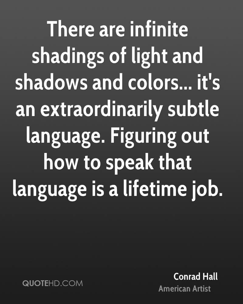 There are infinite shadings of light and shadows and colors... it's an extraordinarily subtle language. Figuring out how to speak that language is a lifetime job.