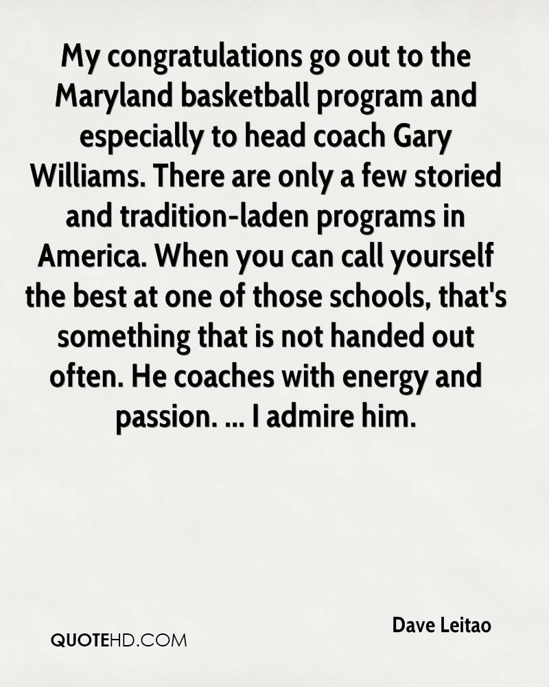 My congratulations go out to the Maryland basketball program and especially to head coach Gary Williams. There are only a few storied and tradition-laden programs in America. When you can call yourself the best at one of those schools, that's something that is not handed out often. He coaches with energy and passion. ... I admire him.
