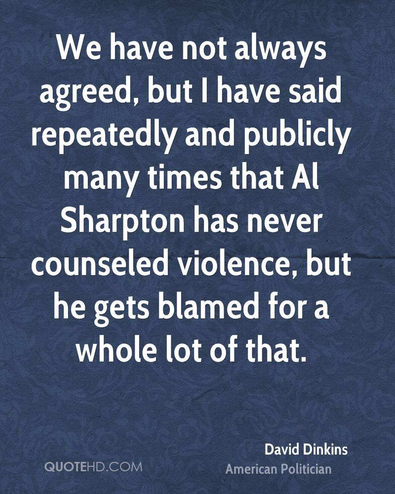 We have not always agreed, but I have said repeatedly and publicly many times that Al Sharpton has never counseled violence, but he gets blamed for a whole lot of that.