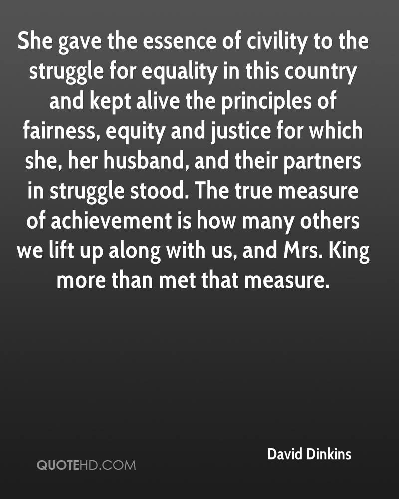 She gave the essence of civility to the struggle for equality in this country and kept alive the principles of fairness, equity and justice for which she, her husband, and their partners in struggle stood. The true measure of achievement is how many others we lift up along with us, and Mrs. King more than met that measure.