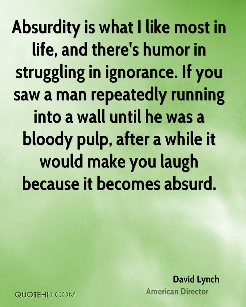Absurdity is what I like most in life, and there's humor in struggling in ignorance. If you saw a man repeatedly running into a wall until he was a bloody pulp, after a while it would make you laugh because it becomes absurd.